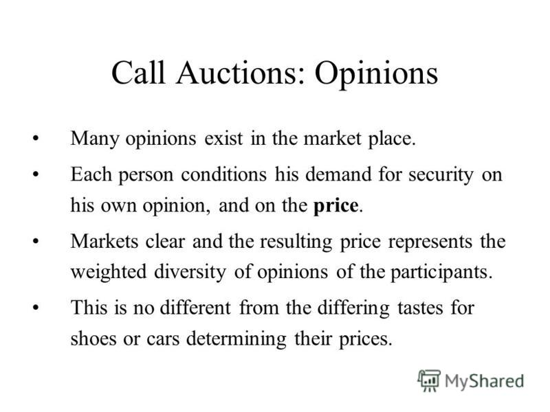 Call Auctions: Opinions Many opinions exist in the market place. Each person conditions his demand for security on his own opinion, and on the price. Markets clear and the resulting price represents the weighted diversity of opinions of the participa