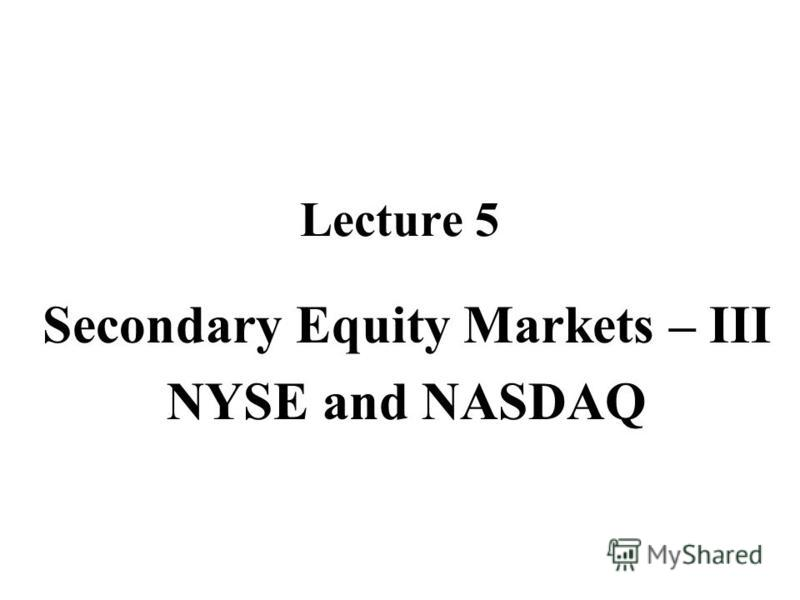 Lecture 5 Secondary Equity Markets – III NYSE and NASDAQ
