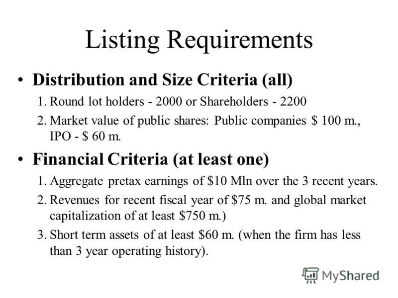 Listing Requirements Distribution and Size Criteria (all) 1.Round lot holders - 2000 or Shareholders - 2200 2.Market value of public shares: Public companies $ 100 m., IPO - $ 60 m. Financial Criteria (at least one) 1.Aggregate pretax earnings of $10