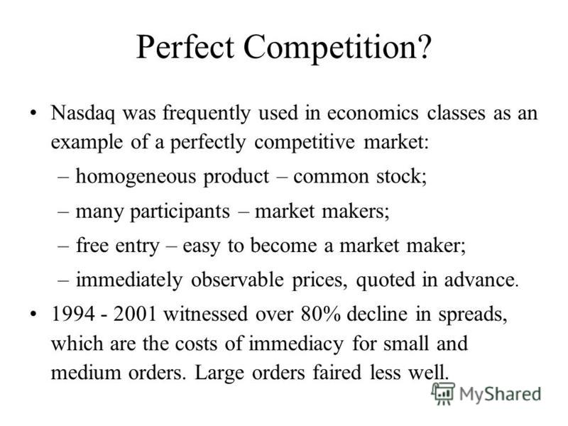 Perfect Competition? Nasdaq was frequently used in economics classes as an example of a perfectly competitive market: –homogeneous product – common stock; –many participants – market makers; –free entry – easy to become a market maker; –immediately o