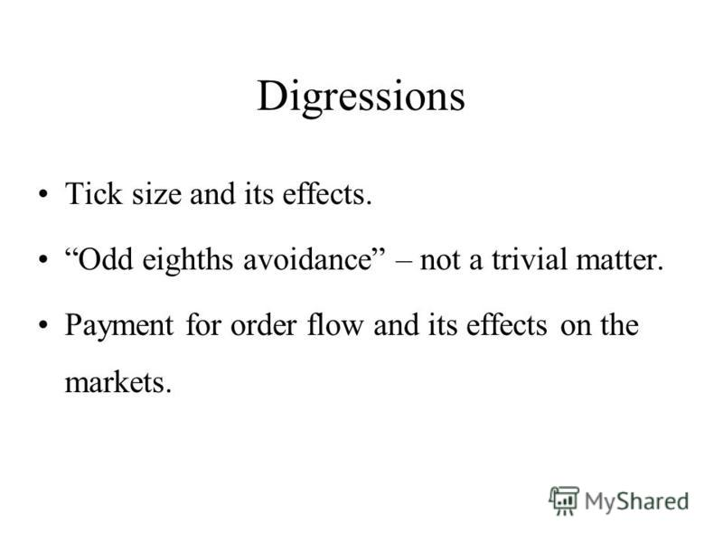Digressions Tick size and its effects. Odd eighths avoidance – not a trivial matter. Payment for order flow and its effects on the markets.