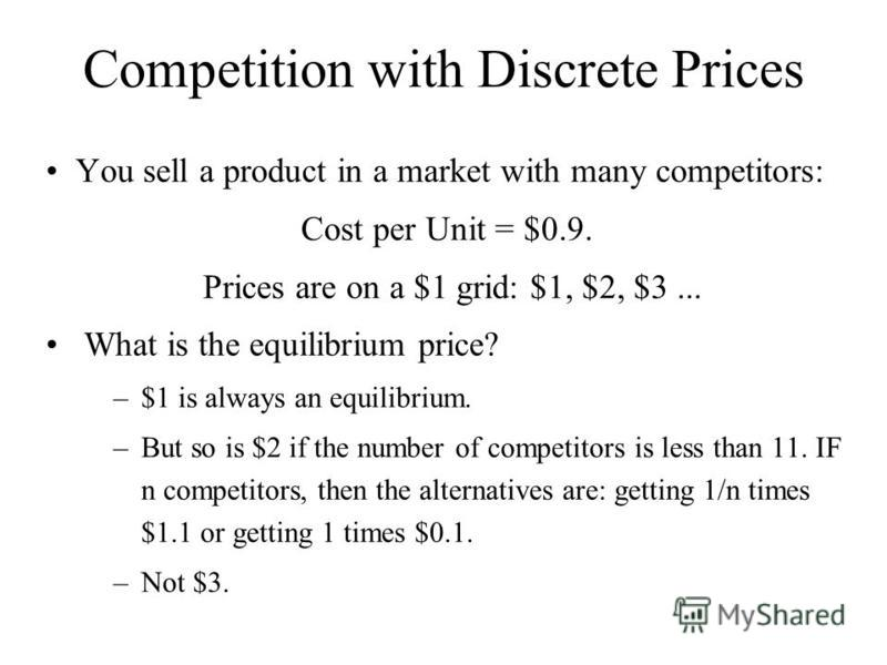 Competition with Discrete Prices You sell a product in a market with many competitors: Cost per Unit = $0.9. Prices are on a $1 grid: $1, $2, $3... What is the equilibrium price? –$1 is always an equilibrium. –But so is $2 if the number of competitor