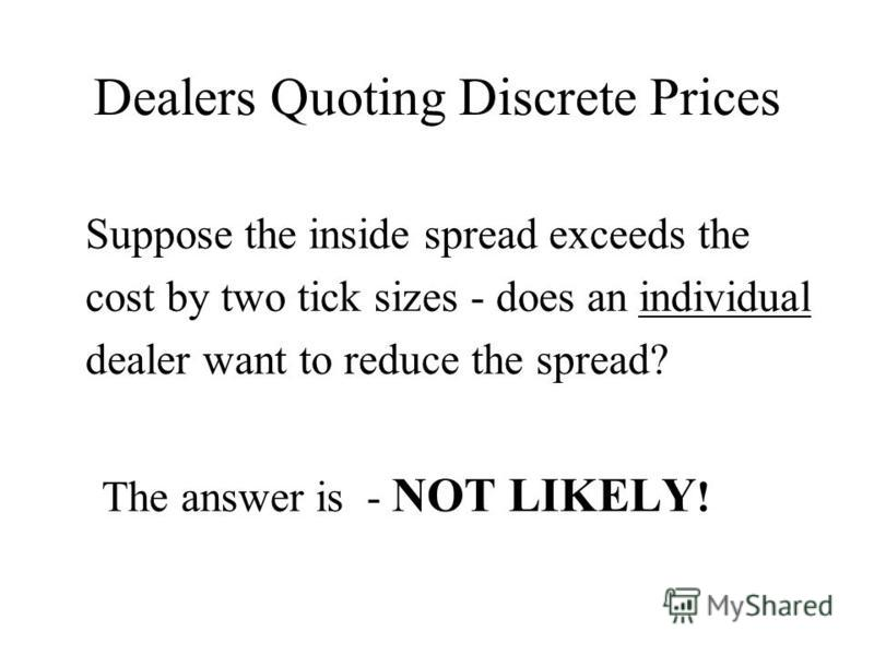 Dealers Quoting Discrete Prices Suppose the inside spread exceeds the cost by two tick sizes - does an individual dealer want to reduce the spread? The answer is - NOT LIKELY !