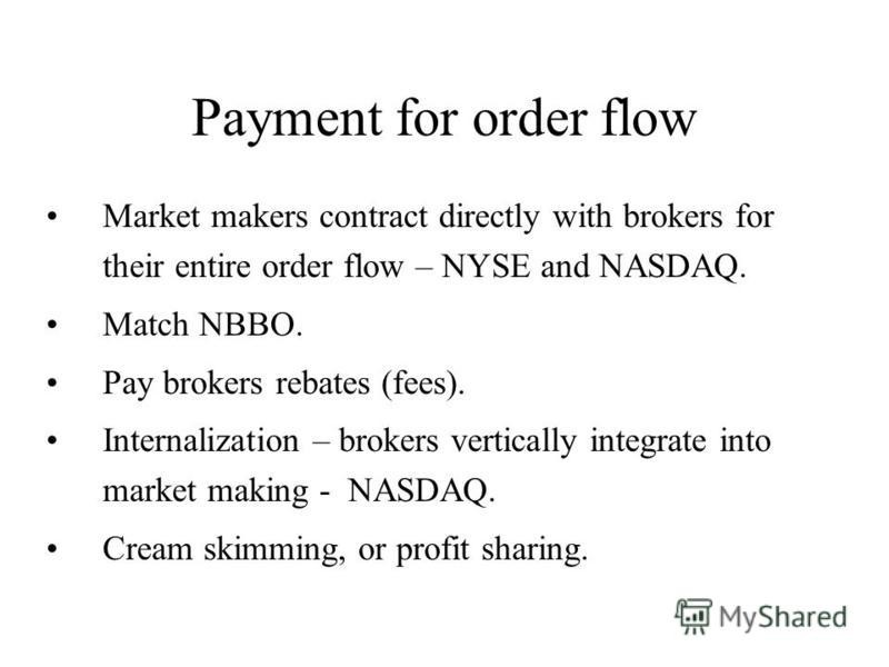 Payment for order flow Market makers contract directly with brokers for their entire order flow – NYSE and NASDAQ. Match NBBO. Pay brokers rebates (fees). Internalization – brokers vertically integrate into market making - NASDAQ. Cream skimming, or