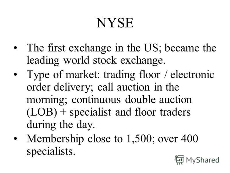 NYSE The first exchange in the US; became the leading world stock exchange. Type of market: trading floor / electronic order delivery; call auction in the morning; continuous double auction (LOB) + specialist and floor traders during the day. Members