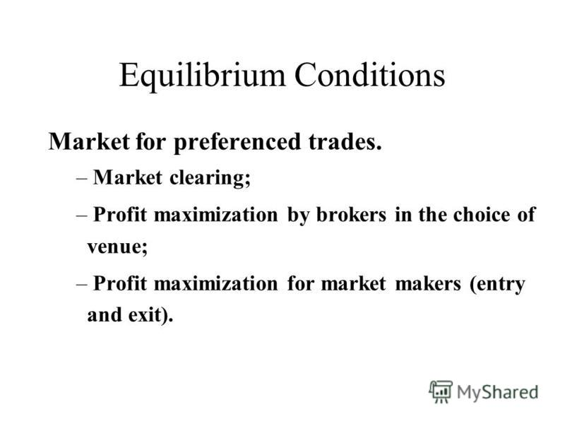 Equilibrium Conditions Market for preferenced trades. – Market clearing; – Profit maximization by brokers in the choice of venue; – Profit maximization for market makers (entry and exit).