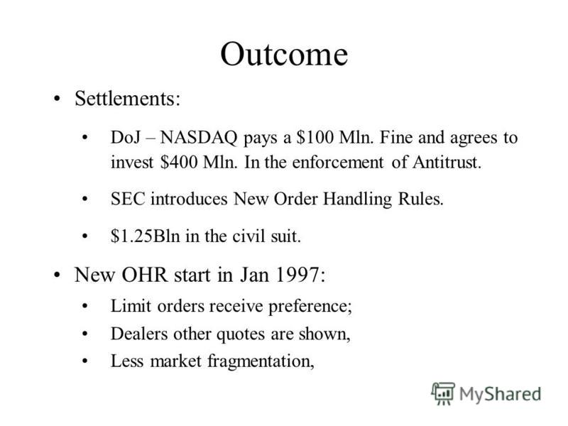 Outcome Settlements: DoJ – NASDAQ pays a $100 Mln. Fine and agrees to invest $400 Mln. In the enforcement of Antitrust. SEC introduces New Order Handling Rules. $1.25Bln in the civil suit. New OHR start in Jan 1997: Limit orders receive preference; D