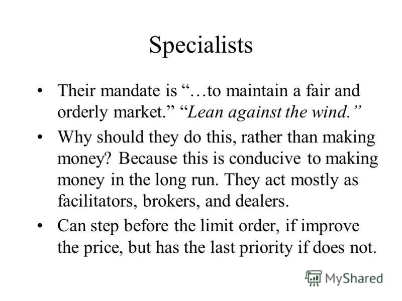 Specialists Their mandate is …to maintain a fair and orderly market. Lean against the wind. Why should they do this, rather than making money? Because this is conducive to making money in the long run. They act mostly as facilitators, brokers, and de