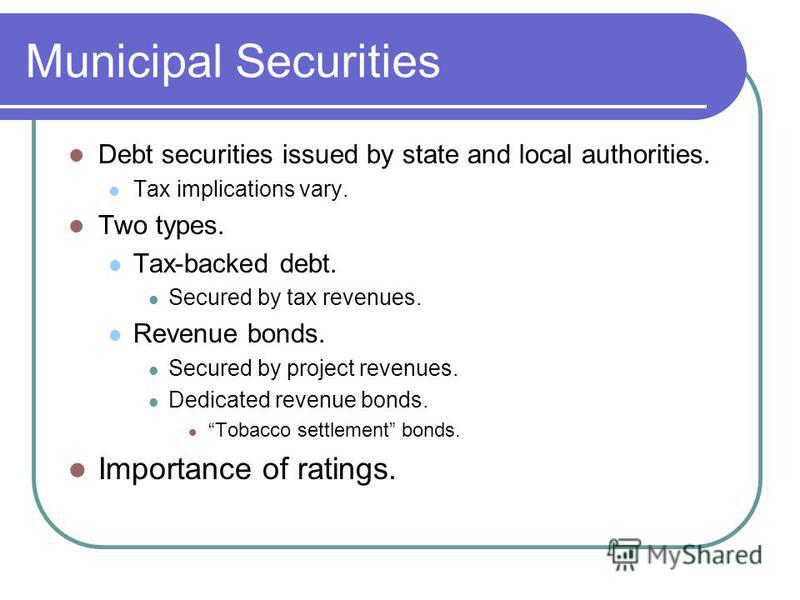 Municipal Securities Debt securities issued by state and local authorities. Tax implications vary. Two types. Tax-backed debt. Secured by tax revenues. Revenue bonds. Secured by project revenues. Dedicated revenue bonds. Tobacco settlement bonds. Imp