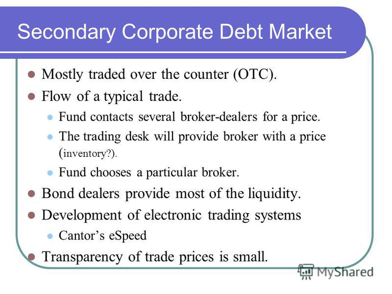 Secondary Corporate Debt Market Mostly traded over the counter (OTC). Flow of a typical trade. Fund contacts several broker-dealers for a price. The trading desk will provide broker with a price ( inventory?). Fund chooses a particular broker. Bond d