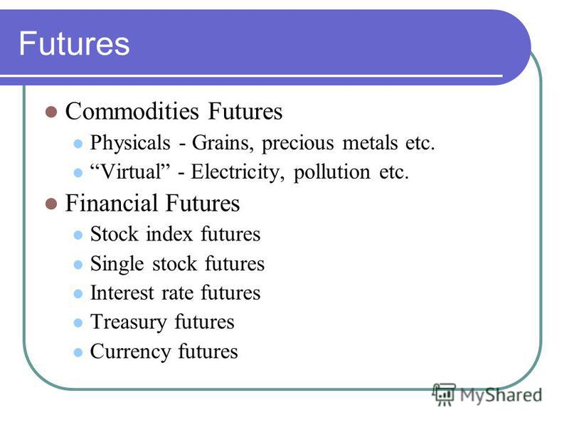 Futures Commodities Futures Physicals - Grains, precious metals etc. Virtual - Electricity, pollution etc. Financial Futures Stock index futures Single stock futures Interest rate futures Treasury futures Currency futures