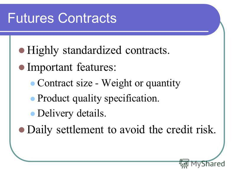 Futures Contracts Highly standardized contracts. Important features: Contract size - Weight or quantity Product quality specification. Delivery details. Daily settlement to avoid the credit risk.