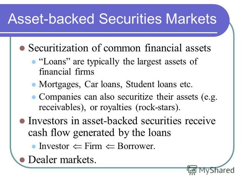 Asset-backed Securities Markets Securitization of common financial assets Loans are typically the largest assets of financial firms Mortgages, Car loans, Student loans etc. Companies can also securitize their assets (e.g. receivables), or royalties (