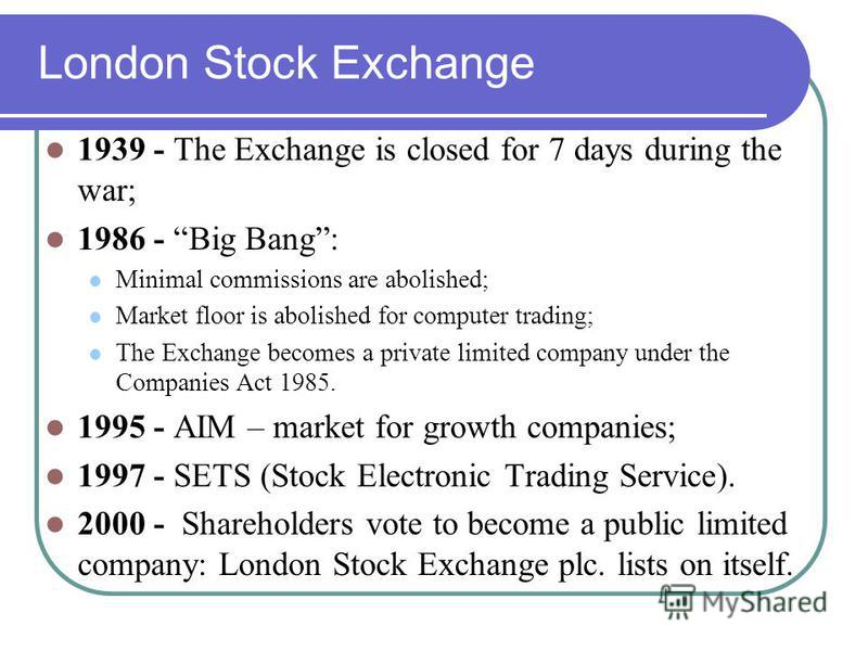 London Stock Exchange 1939 - The Exchange is closed for 7 days during the war; 1986 - Big Bang: Minimal commissions are abolished; Market floor is abolished for computer trading; The Exchange becomes a private limited company under the Companies Act