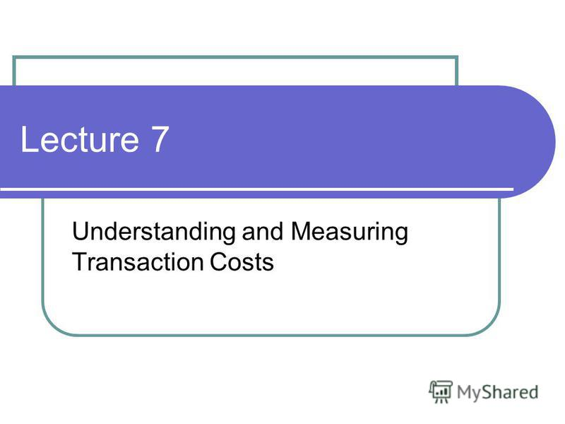 Lecture 7 Understanding and Measuring Transaction Costs