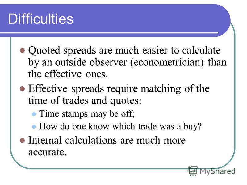 Difficulties Quoted spreads are much easier to calculate by an outside observer (econometrician) than the effective ones. Effective spreads require matching of the time of trades and quotes: Time stamps may be off; How do one know which trade was a b
