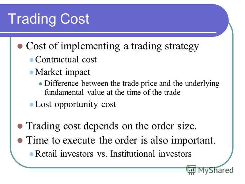 Trading Cost Cost of implementing a trading strategy Contractual cost Market impact Difference between the trade price and the underlying fundamental value at the time of the trade Lost opportunity cost Trading cost depends on the order size. Time to