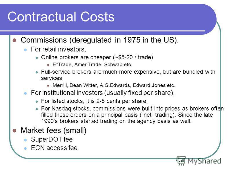 Contractual Costs Commissions (deregulated in 1975 in the US). For retail investors. Online brokers are cheaper (~$5-20 / trade) E*Trade, AmeriTrade, Schwab etc. Full-service brokers are much more expensive, but are bundled with services Merrill, Dea