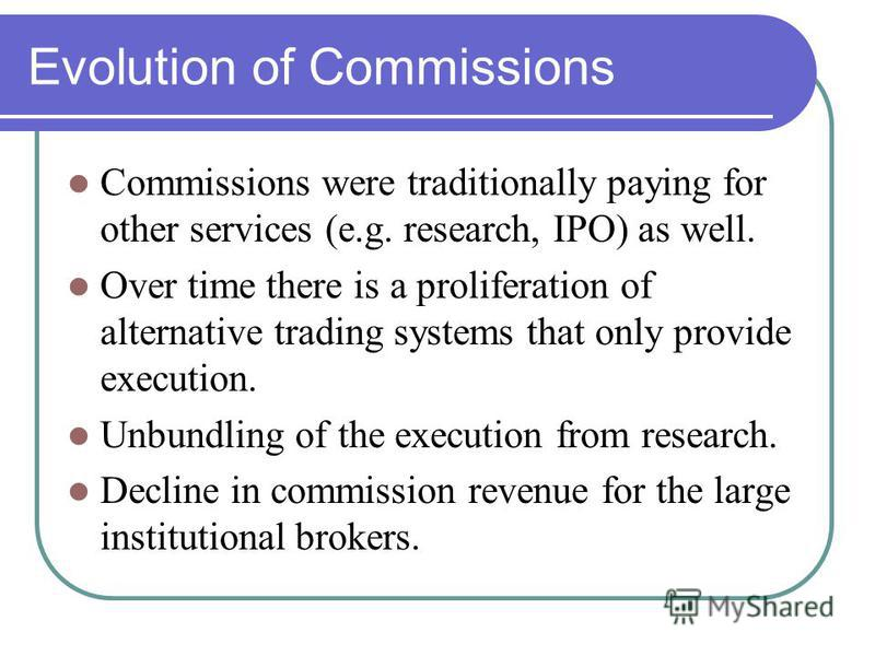 Evolution of Commissions Commissions were traditionally paying for other services (e.g. research, IPO) as well. Over time there is a proliferation of alternative trading systems that only provide execution. Unbundling of the execution from research.
