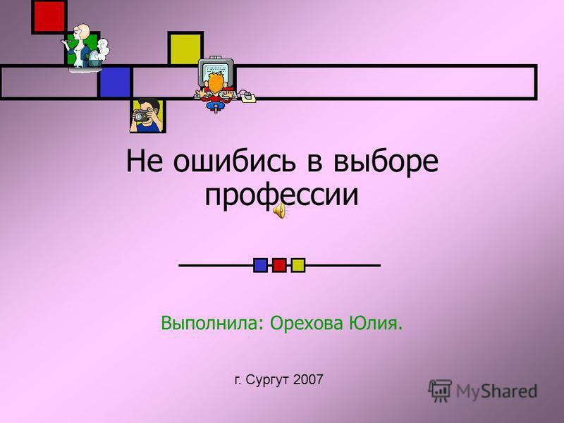 Не ошибись в выборе профессии Выполнила: Орехова Юлия. г. Сургут 2007