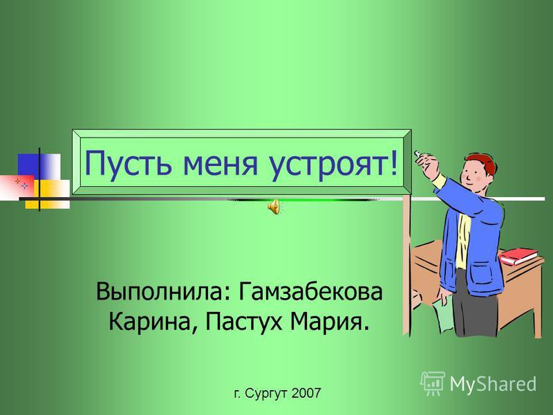 Выполнила: Гамзабекова Карина, Пастух Мария. г. Сургут 2007 Пусть меня устроят!