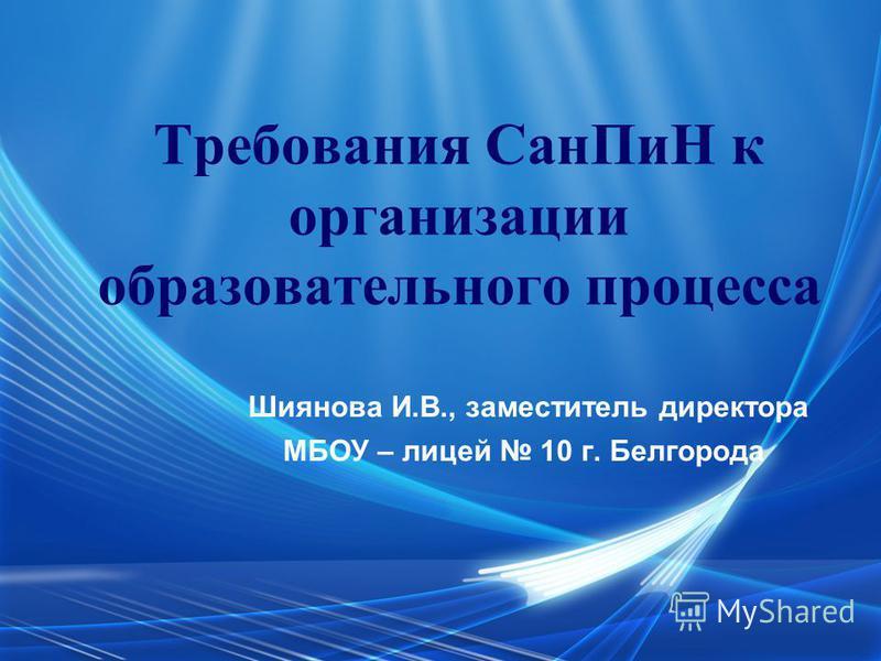 Требования Сан ПиН к организации образовательного процесса Шиянова И.В., заместитель директора МБОУ – лицей 10 г. Белгорода