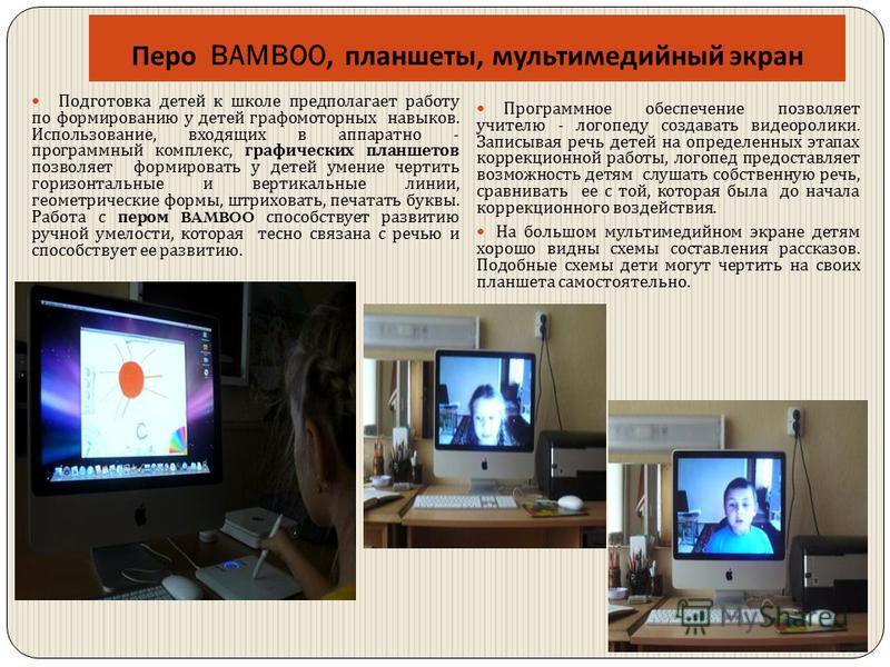 Перо BAMBOO, планшеты, мультимедийный экран Подготовка детей к школе предполагает работу по формированию у детей графомоторных навыков. Использование, входящих в аппаратно - программный комплекс, графических планшетов позволяет формировать у детей ум