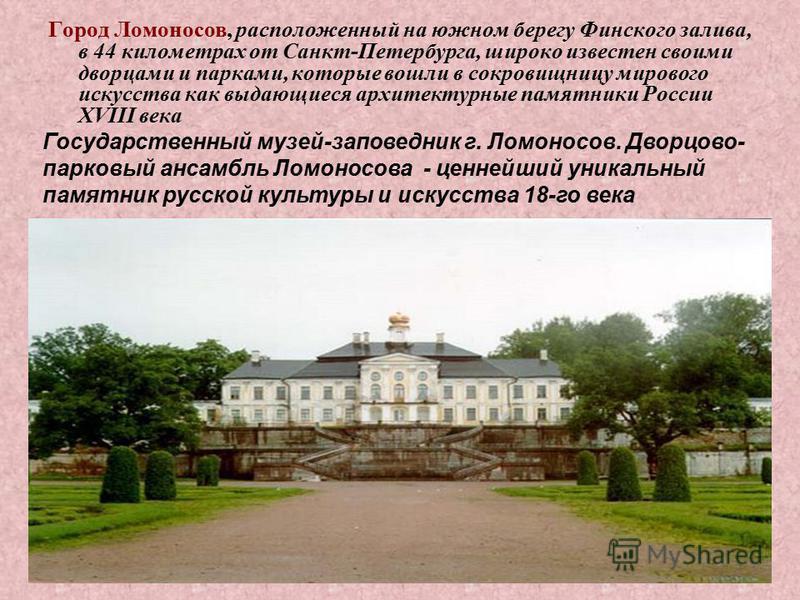 Город Ломоносов, расположенный на южном берегу Финского залива, в 44 километрах от Санкт-Петербурга, широко известен своими дворцами и парками, которые вошли в сокровищницу мирового искусства как выдающиеся архитектурные памятники России XVIII века Г