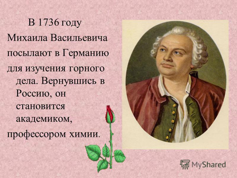 В 1736 году Михаила Васильевича посылают в Германию для изучения горного дела. Вернувшись в Россию, он становится академиком, профессором химии.