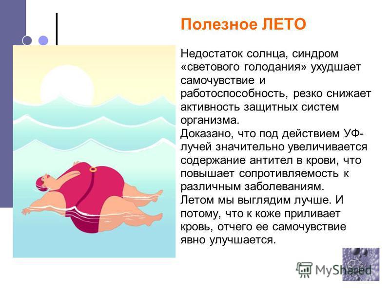 Полезное ЛЕТО Недостаток солнца, синдром «светового голодания» ухудшает самочувствие и работоспособность, резко снижает активность защитных систем организма. Доказано, что под действием УФ- лучей значительно увеличивается содержание антител в крови,