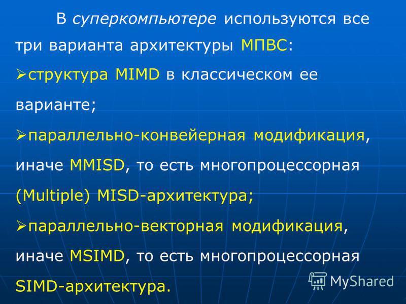 В суперкомпьютере используются все три варианта архитектуры МПВС: структура MIMD в классическом ее варианте; параллельно-конвейерная модификация, иначе MMISD, то есть многопроцессорная (Multiple) MISD-архитектура; параллельно-векторная модификация, и