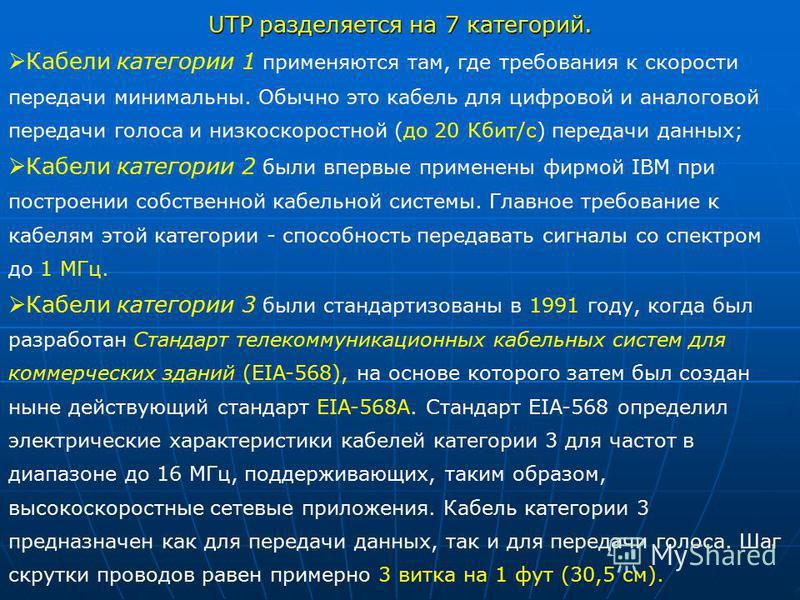 UTP разделяется на 7 категорий. Кабели категории 1 применяются там, где требования к скорости передачи минимальны. Обычно это кабель для цифровой и аналоговой передачи голоса и низкоскоростной (до 20 Кбит/с) передачи данных; Кабели категории 2 были в