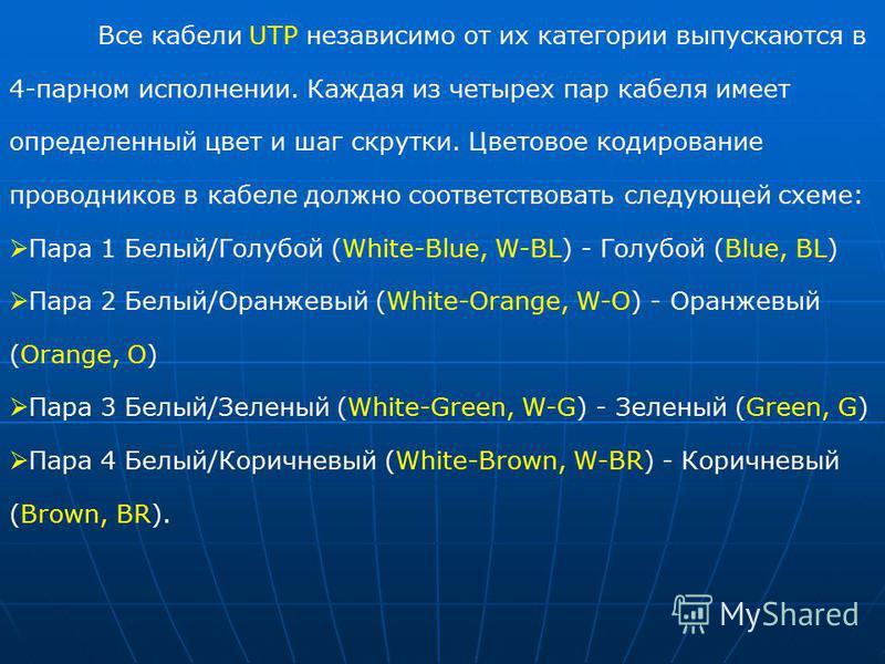 Все кабели UTP независимо от их категории выпускаются в 4-парном исполнении. Каждая из четырех пар кабеля имеет определенный цвет и шаг скрутки. Цветовое кодирование проводников в кабеле должно соответствовать следующей схеме: Пара 1 Белый/Голубой (W