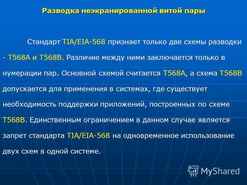 Разводка неэкранированной витой пары Стандарт TIA/ЕIА-568 признает только две схемы разводки - Т568А и Т568В. Различие между ними заключается только в нумерации пар. Основной схемой считается Т568А, а схема Т568В допускается для применения в системах