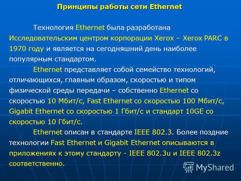 Принципы работы сети Ethernet Технология Ethernet была разработана Исследовательским центром корпорации Xerox – Xerox PARC в 1970 году и является на сегодняшний день наиболее популярным стандартом. Ethernet представляет собой семейство технологий, от