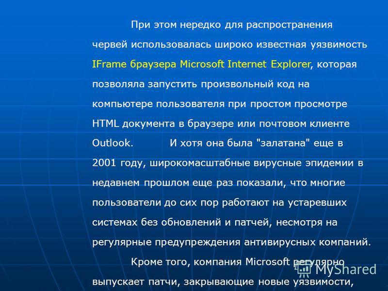 При этом нередко для распространения червей использовалась широко известная уязвимость IFrame браузера Microsoft Internet Explorer, которая позволяла запустить произвольный код на компьютере пользователя при простом просмотре HTML документа в браузер