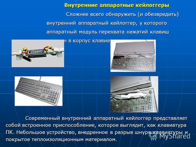 Внутренние аппаратные кейлоггеры Сложнее всего обнаружить (и обезвредить) внутренний аппаратный кейлоггер, у которого аппаратный модуль перехвата нажатий клавиш встроен в корпус клавиатуры. Современный внутренний аппаратный кейлоггер представляет соб