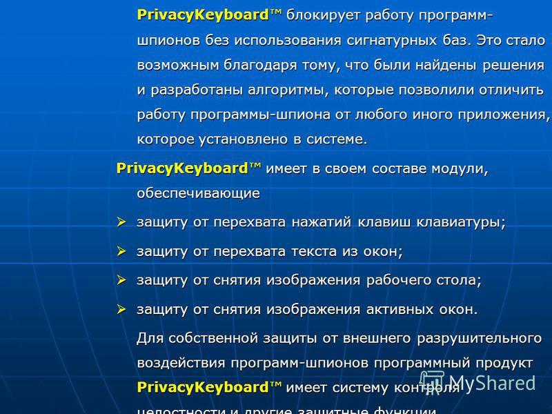 PrivacyKeyboard блокирует работу программ- шпионов без использования сигнатурных баз. Это стало возможным благодаря тому, что были найдены решения и разработаны алгоритмы, которые позволили отличить работу программы-шпиона от любого иного приложения,
