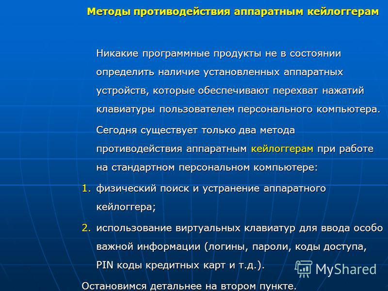 Методы противодействия аппаратным кейлоггерам Никакие программные продукты не в состоянии определить наличие установленных аппаратных устройств, которые обеспечивают перехват нажатий клавиатуры пользователем персонального компьютера. Сегодня существу