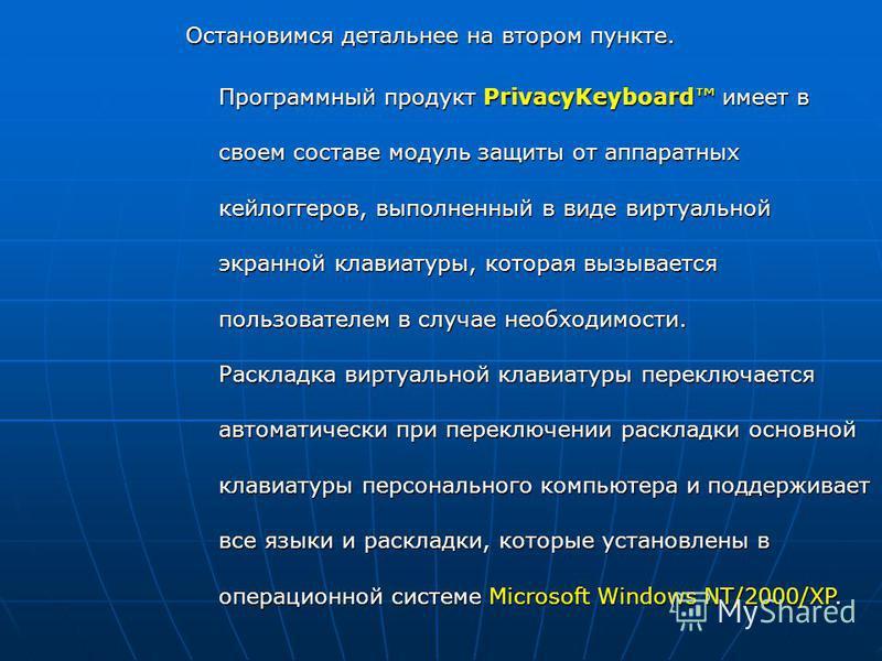 Программный продукт PrivacyKeyboard имеет в своем составе модуль защиты от аппаратных кейлоггеров, выполненный в виде виртуальной экранной клавиатуры, которая вызывается пользователем в случае необходимости. Раскладка виртуальной клавиатуры переключа