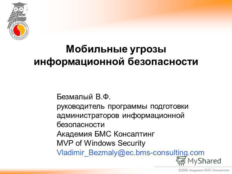 ©2006 Академия БМС Консалтинг Мобильные угрозы информационной безопасности Безмалый В.Ф. руководитель программы подготовки администраторов информационной безопасности Академия БМС Консалтинг MVP of Windows Security Vladimir_Bezmaly@ec.bms-consulting.