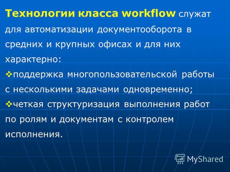 Технологии класса workflow служат для автоматизации документооборота в средних и крупных офисах и для них характерно: поддержка многопользовательской работы с несколькими задачами одновременно; четкая структуризация выполнения работ по ролям и докуме