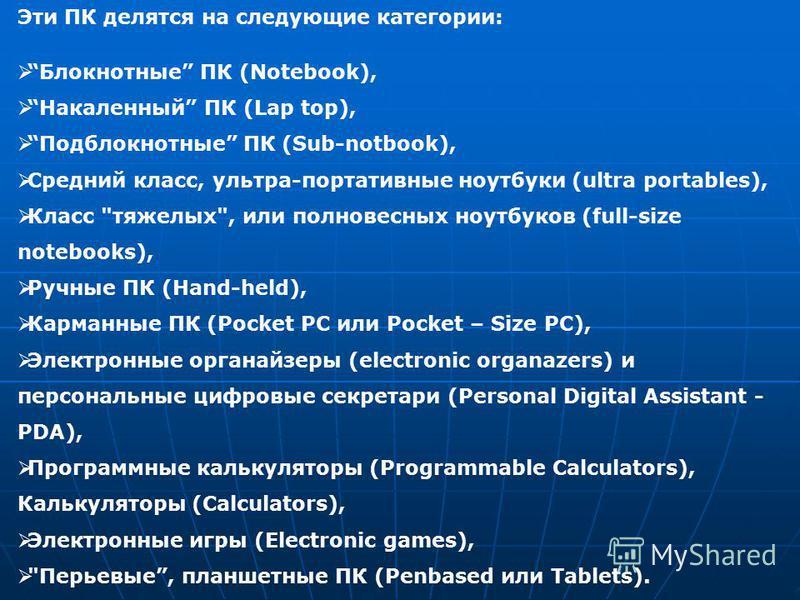 Эти ПК делятся на следующие категории: Блокнотные ПК (Notebook), Накаленный ПК (Lap top), Подблокнотные ПК (Sub-notbook), Средний класс, ультра-портативные ноутбуки (ultra portables), Класс