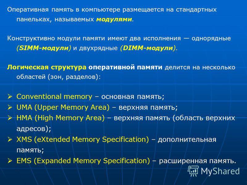 Оперативная память в компьютере размещается на стандартных панельках, называемых модулями. Конструктивно модули памяти имеют два исполнения однорядные (SIMM-модули) и двухрядные (DIMM-модули). Логическая структура оперативной памяти делится на нескол