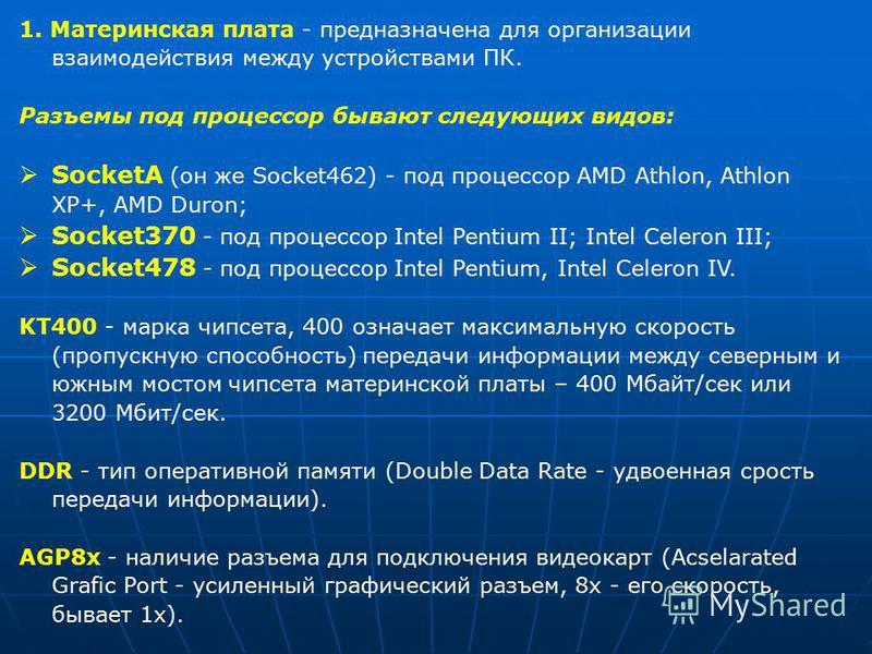 1. Материнская плата - предназначена для организации взаимодействия между устройствами ПК. Разъемы под процессор бывают следующих видов: SocketA (он же Socket462) - под процессор AMD Athlon, Athlon XP+, AMD Duron; Socket370 - под процессор Intel Pent