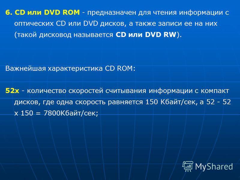 6. CD или DVD ROM - предназначен для чтения информации с оптических CD или DVD дисков, а также записи ее на них (такой дисковод называется CD или DVD RW). Важнейшая характеристика CD ROM: 52 х - количество скоростей считывания информации с компакт ди