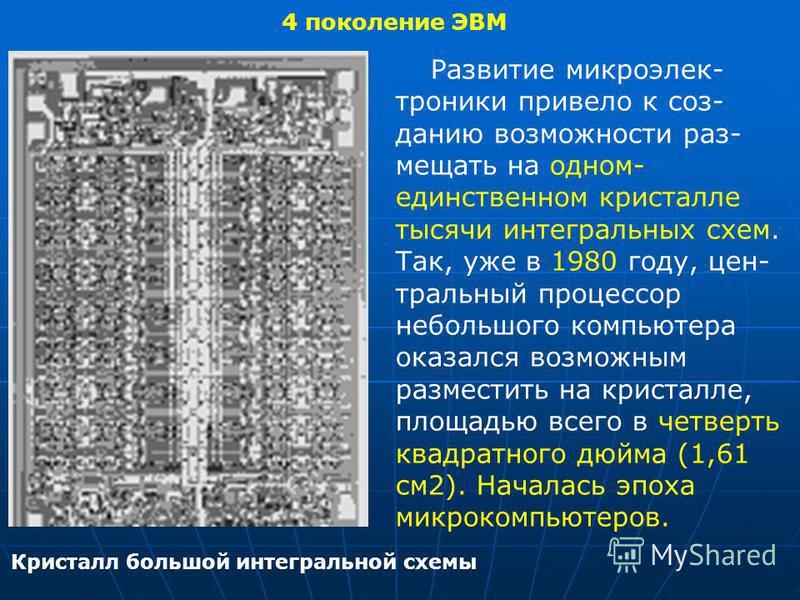 4 поколение ЭВМ Кристалл большой интегральной схемы Развитие микроэлектроники привело к созданию возможности размещать на одном- единственном кристалле тысячи интегральных схем. Так, уже в 1980 году, цен- тральный процессор небольшого компьютера оказ