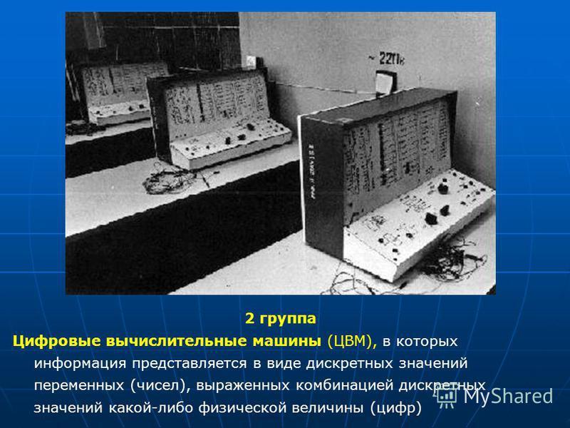 2 группа Цифровые вычислительные машины (ЦВМ), в которых информация представляется в виде дискретных значений переменных (чисел), выраженных комбинацией дискретных значений какой-либо физической величины (цифр)