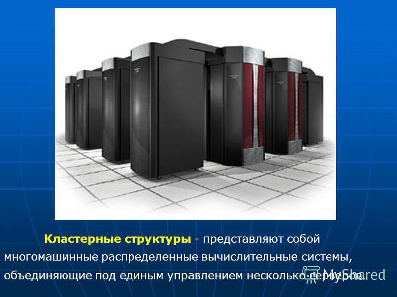 Кластерные структуры - представляют собой многомашинные распределенные вычислительные системы, объединяющие под единым управлением несколько серверов.