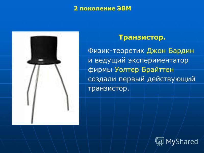 2 поколение ЭВМ Транзистор. Физик-теоретик Джон Бардин и ведущий экспериментатор фирмы Уолтер Брайттен создали первый действующий транзистор.